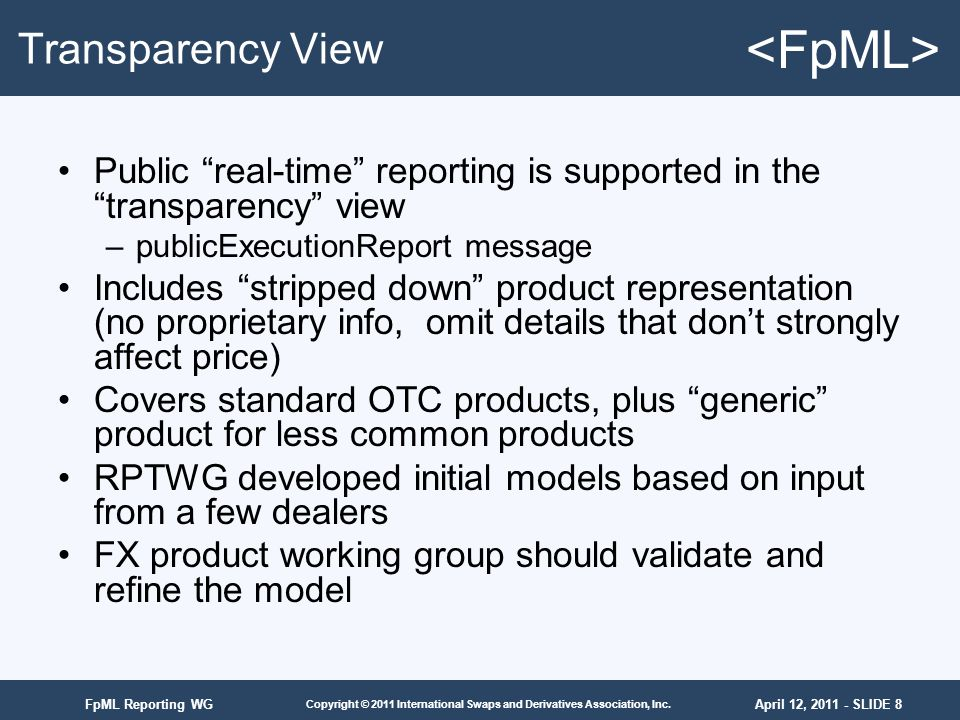 April 12, 2011 - SLIDE 8 Copyright © 2011 International Swaps and Derivatives Association, Inc. FpML Reporting WG Transparency View Public real-time r