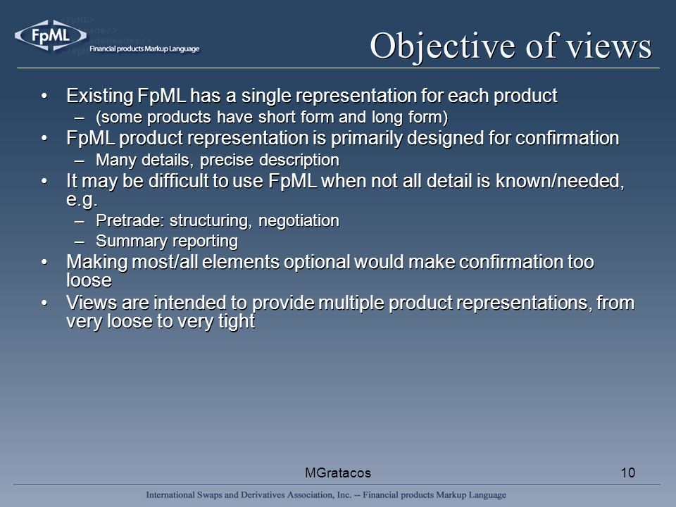 MGratacos10 Objective of views Existing FpML has a single representation for each product –(some products have short form and long form) FpML product