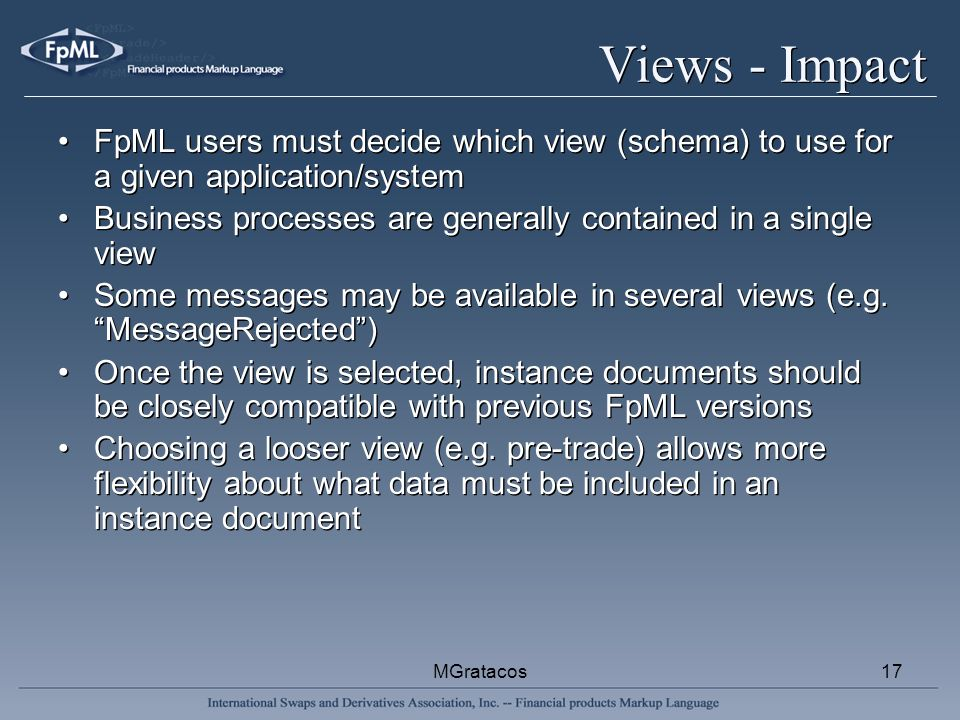 MGratacos17 Views - Impact FpML users must decide which view (schema) to use for a given application/system Business processes are generally contained