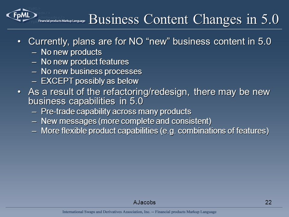 AJacobs22 Business Content Changes in 5.0 Currently, plans are for NO new business content in 5.0 –No new products –No new product features –No new bu