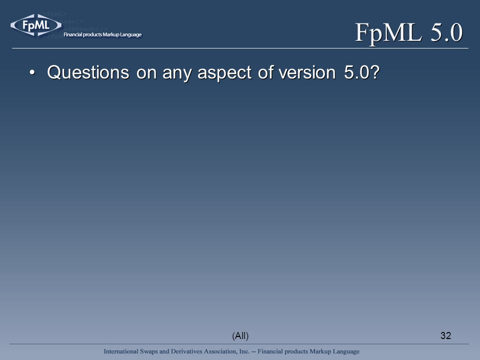 (All)32 FpML 5.0 Questions on any aspect of version 5.0?