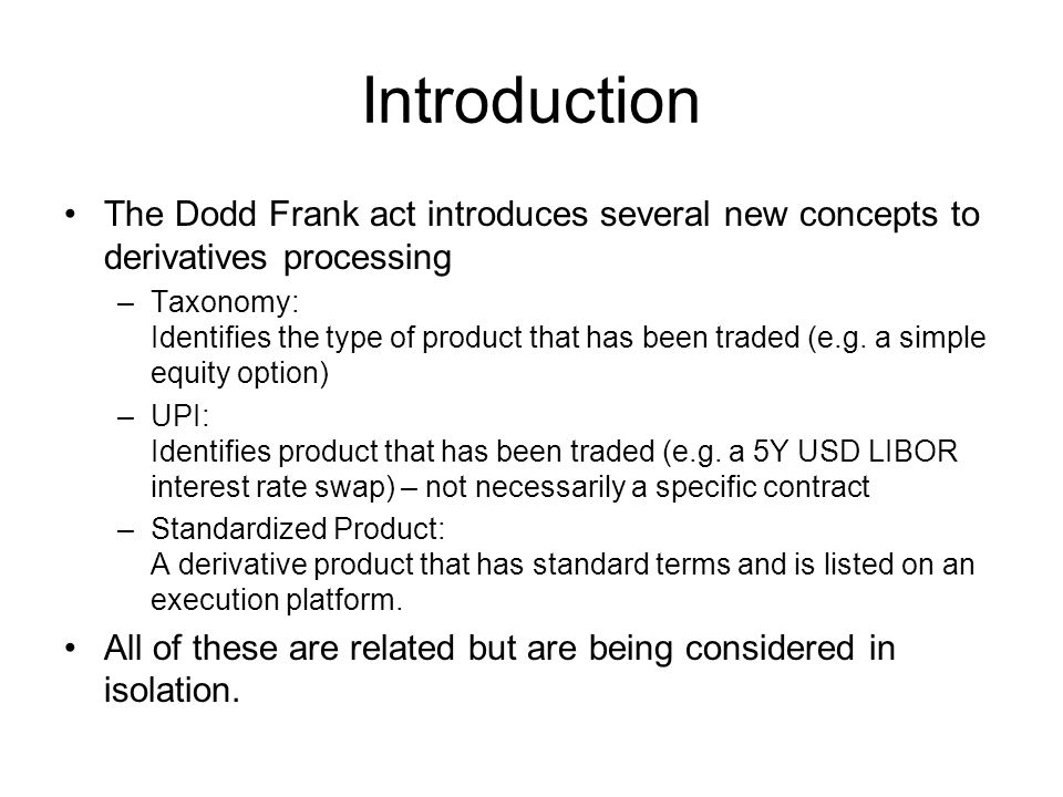 Introduction The Dodd Frank act introduces several new concepts to derivatives processing –Taxonomy: Identifies the type of product that has been trad