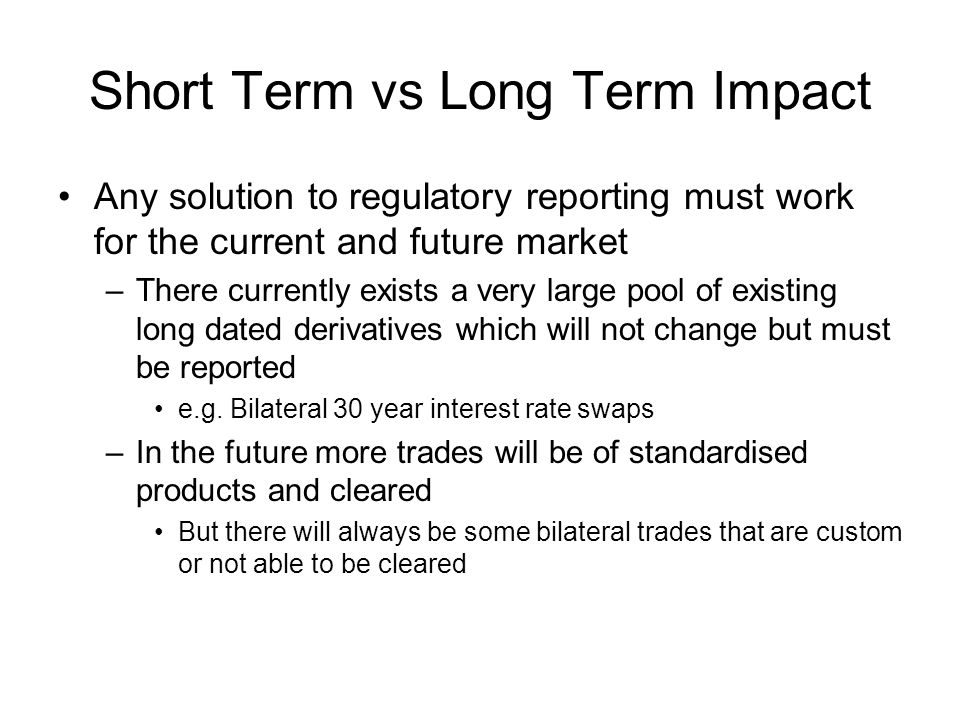 Short Term vs Long Term Impact Any solution to regulatory reporting must work for the current and future market –There currently exists a very large p
