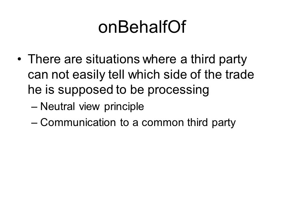 onBehalfOf There are situations where a third party can not easily tell which side of the trade he is supposed to be processing –Neutral view principle –Communication to a common third party