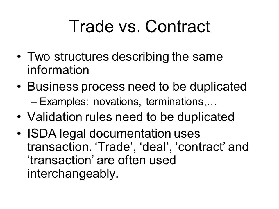 Trade vs. Contract Two structures describing the same information Business process need to be duplicated –Examples: novations, terminations,… Validati