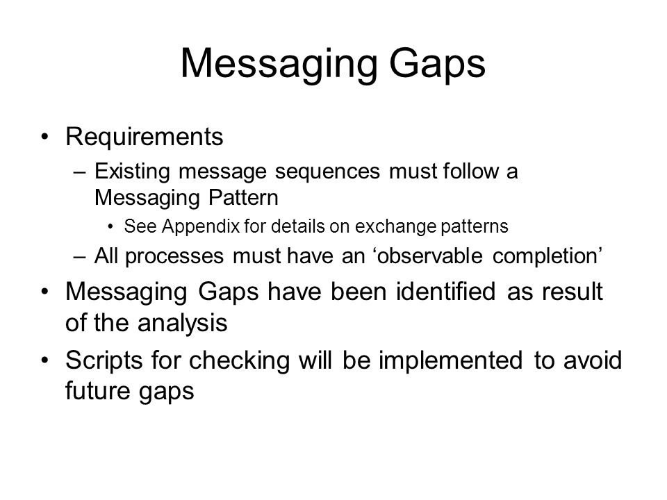 Messaging Gaps Requirements –Existing message sequences must follow a Messaging Pattern See Appendix for details on exchange patterns –All processes must have an observable completion Messaging Gaps have been identified as result of the analysis Scripts for checking will be implemented to avoid future gaps