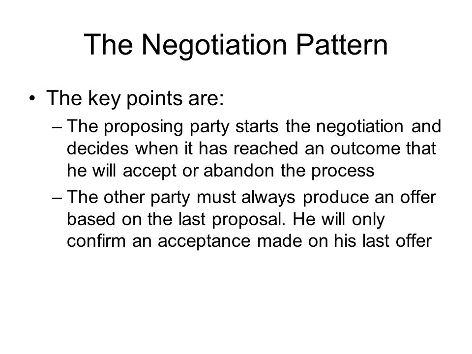 The Negotiation Pattern The key points are: –The proposing party starts the negotiation and decides when it has reached an outcome that he will accept or abandon the process –The other party must always produce an offer based on the last proposal.