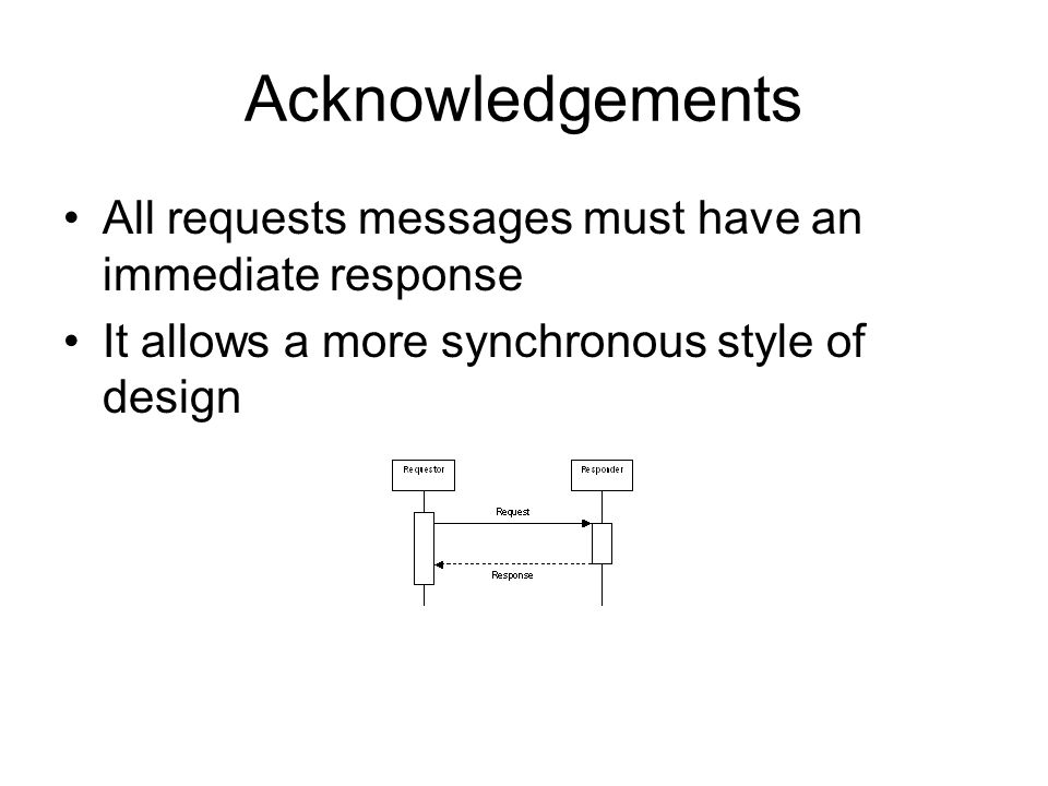 Acknowledgements All requests messages must have an immediate response It allows a more synchronous style of design