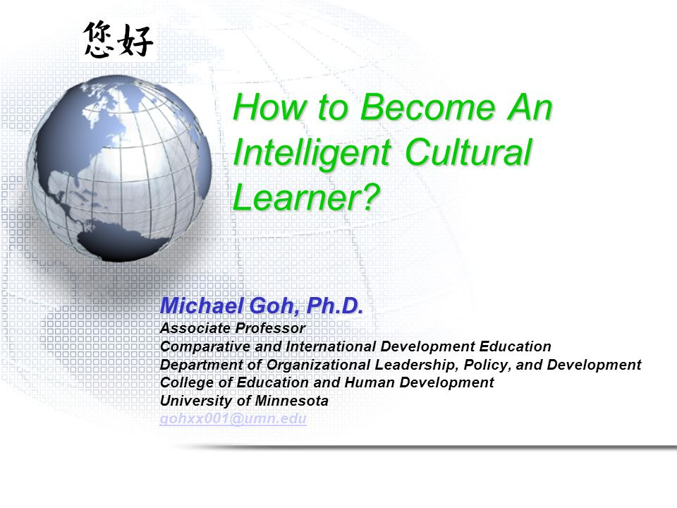 How to Become An Intelligent Cultural Learner? Michael Goh, Ph.D. Associate Professor Comparative and International Development Education Department o