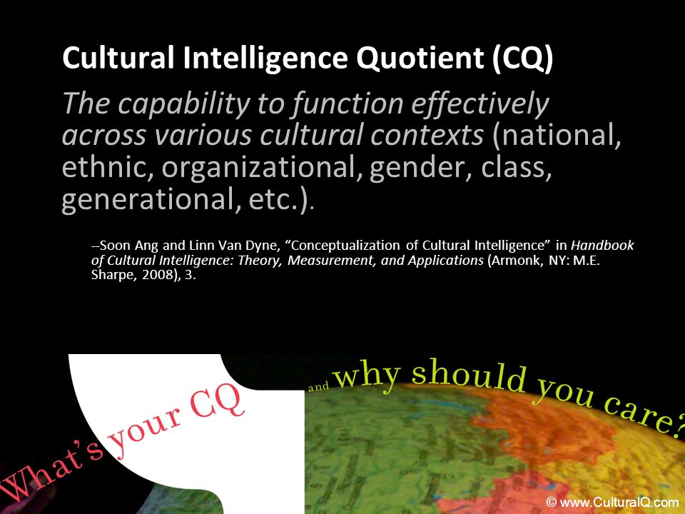 Cultural Intelligence Quotient (CQ) The capability to function effectively across various cultural contexts (national, ethnic, organizational, gender,