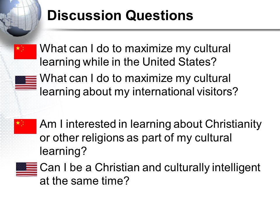 Discussion Questions What can I do to maximize my cultural learning while in the United States? What can I do to maximize my cultural learning about m