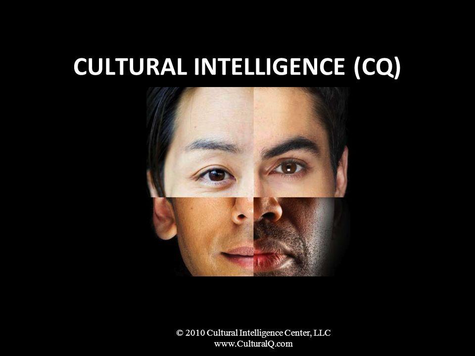 CULTURAL INTELLIGENCE (CQ) © 2010 Cultural Intelligence Center, LLC www.CulturalQ.com
