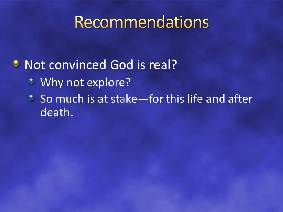 Not convinced God is real Why not explore So much is at stakefor this life and after death.