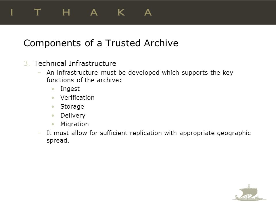 Components of a Trusted Archive 3.Technical Infrastructure –An infrastructure must be developed which supports the key functions of the archive: Ingest Verification Storage Delivery Migration –It must allow for sufficient replication with appropriate geographic spread.