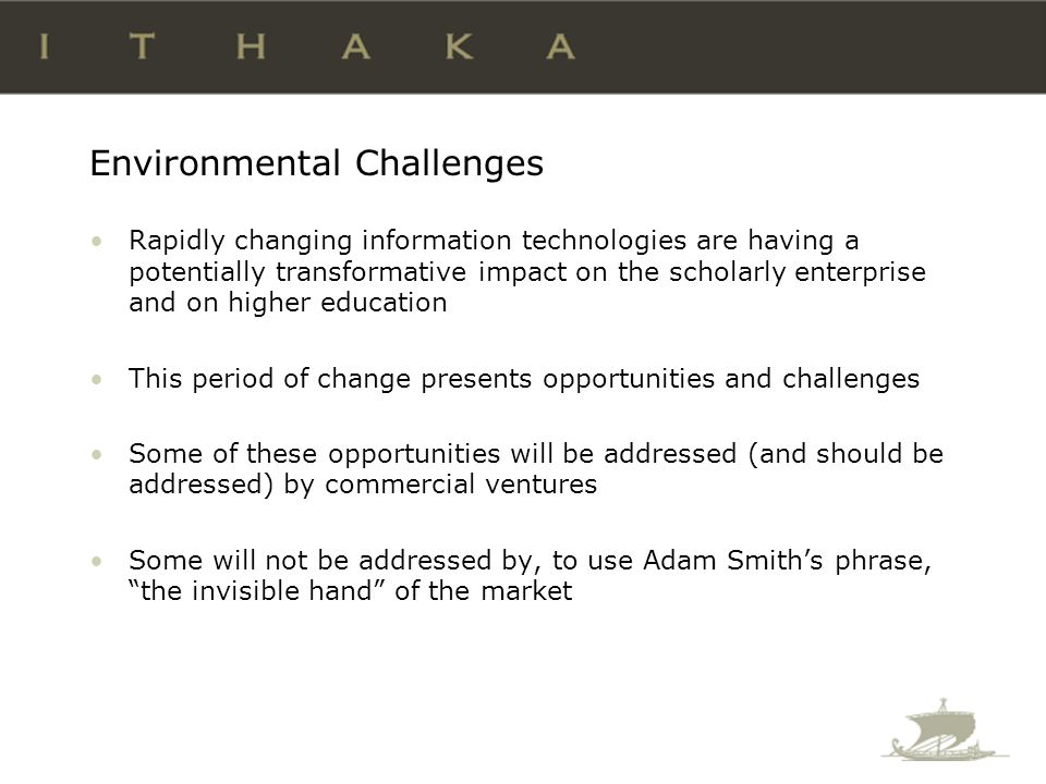 Environmental Challenges The not-for-profit sector is responsible for filling gaps not addressed by the free market There does not exist a robust mechanism to stimulate innovative not-for-profit organizations addressing mission- critical needs in higher education Foundations make grants, but they are not set up to provide the full array of human, logistical and financial resources required to create organizations.