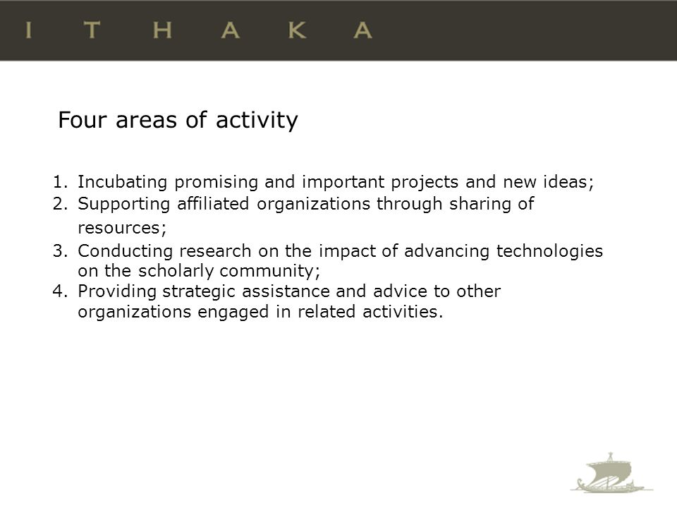 1.Incubating promising and important projects and new ideas; 2.Supporting affiliated organizations through sharing of resources; 3.Conducting research on the impact of advancing technologies on the scholarly community; 4.Providing strategic assistance and advice to other organizations engaged in related activities.