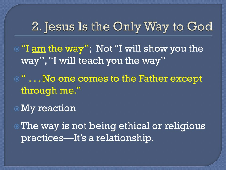 I am the way; Not I will show you the way, I will teach you the way... No one comes to the Father except through me. My reaction The way is not being
