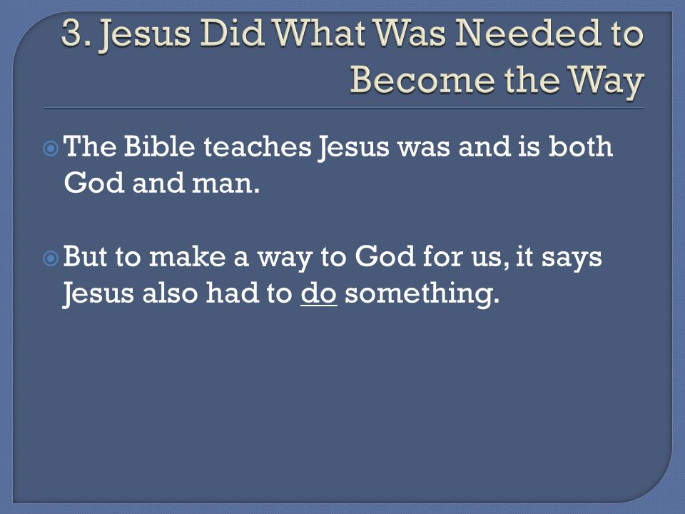 The Bible teaches Jesus was and is both God and man. But to make a way to God for us, it says Jesus also had to do something.