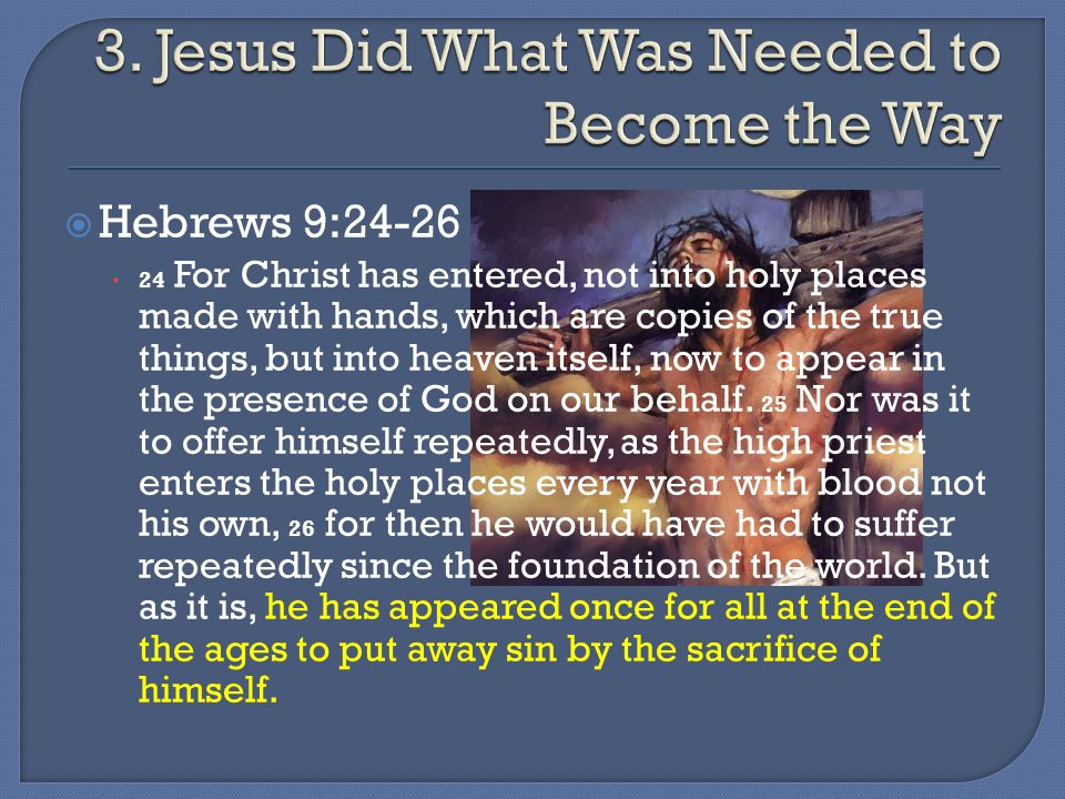 Hebrews 9:24-26 24 For Christ has entered, not into holy places made with hands, which are copies of the true things, but into heaven itself, now to appear in the presence of God on our behalf.