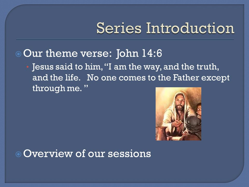 Our theme verse: John 14:6 Jesus said to him, I am the way, and the truth, and the life.