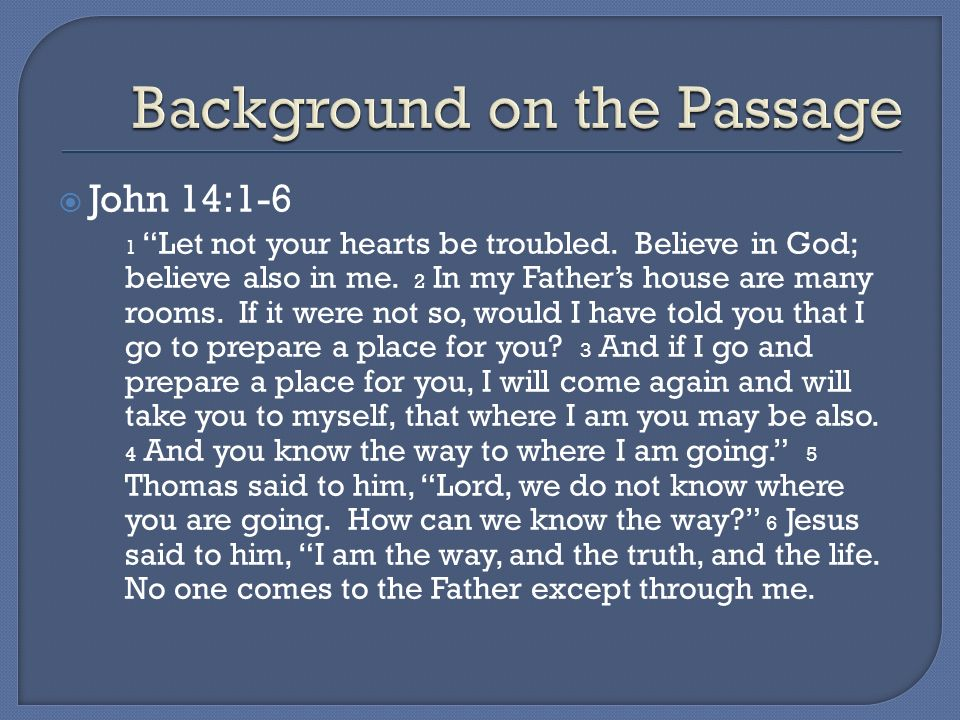 John 14:1-6 1 Let not your hearts be troubled. Believe in God; believe also in me. 2 In my Fathers house are many rooms. If it were not so, would I ha