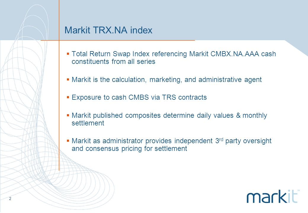3 Benchmark of TRS on CMBS Transparency – Objective, rules-based approach to portfolio construction – Daily prices available on Markit website Standardization – Each index will reference a standardized basket of CMBS reference obligations from the Markit CMBX indices – Standardized documentation for contracts – Monthly payment amounts calculated and posted by Markit – DTCC will offer trade confirmation and settlement