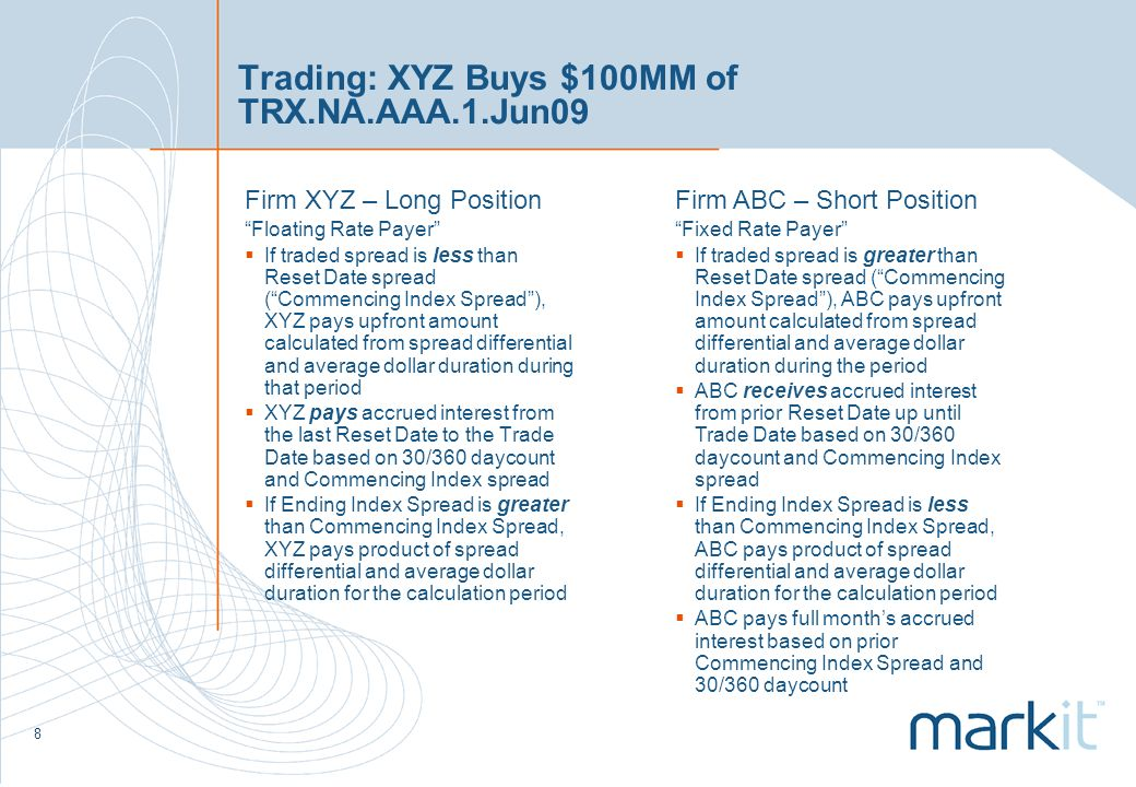 8 Trading: XYZ Buys $100MM of TRX.NA.AAA.1.Jun09 Firm XYZ – Long Position Floating Rate Payer If traded spread is less than Reset Date spread (Commencing Index Spread), XYZ pays upfront amount calculated from spread differential and average dollar duration during that period XYZ pays accrued interest from the last Reset Date to the Trade Date based on 30/360 daycount and Commencing Index spread If Ending Index Spread is greater than Commencing Index Spread, XYZ pays product of spread differential and average dollar duration for the calculation period Firm ABC – Short Position Fixed Rate Payer If traded spread is greater than Reset Date spread (Commencing Index Spread), ABC pays upfront amount calculated from spread differential and average dollar duration during the period ABC receives accrued interest from prior Reset Date up until Trade Date based on 30/360 daycount and Commencing Index spread If Ending Index Spread is less than Commencing Index Spread, ABC pays product of spread differential and average dollar duration for the calculation period ABC pays full months accrued interest based on prior Commencing Index Spread and 30/360 daycount