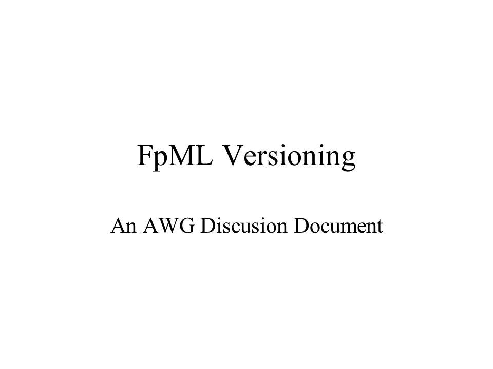 FpML Versioning An AWG Discusion Document
