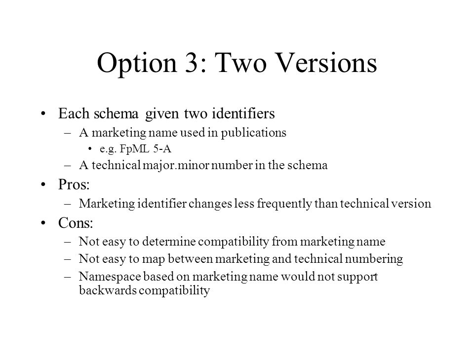 Option 3: Two Versions Each schema given two identifiers –A marketing name used in publications e.g. FpML 5-A –A technical major.minor number in the s