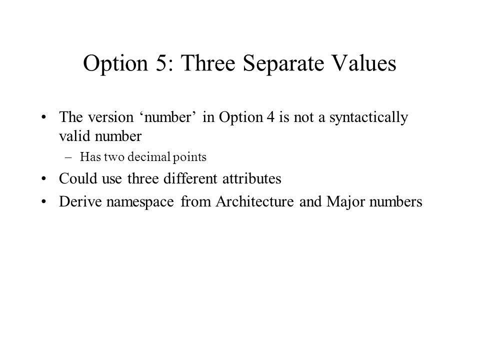 Option 5: Three Separate Values The version number in Option 4 is not a syntactically valid number –Has two decimal points Could use three different attributes Derive namespace from Architecture and Major numbers