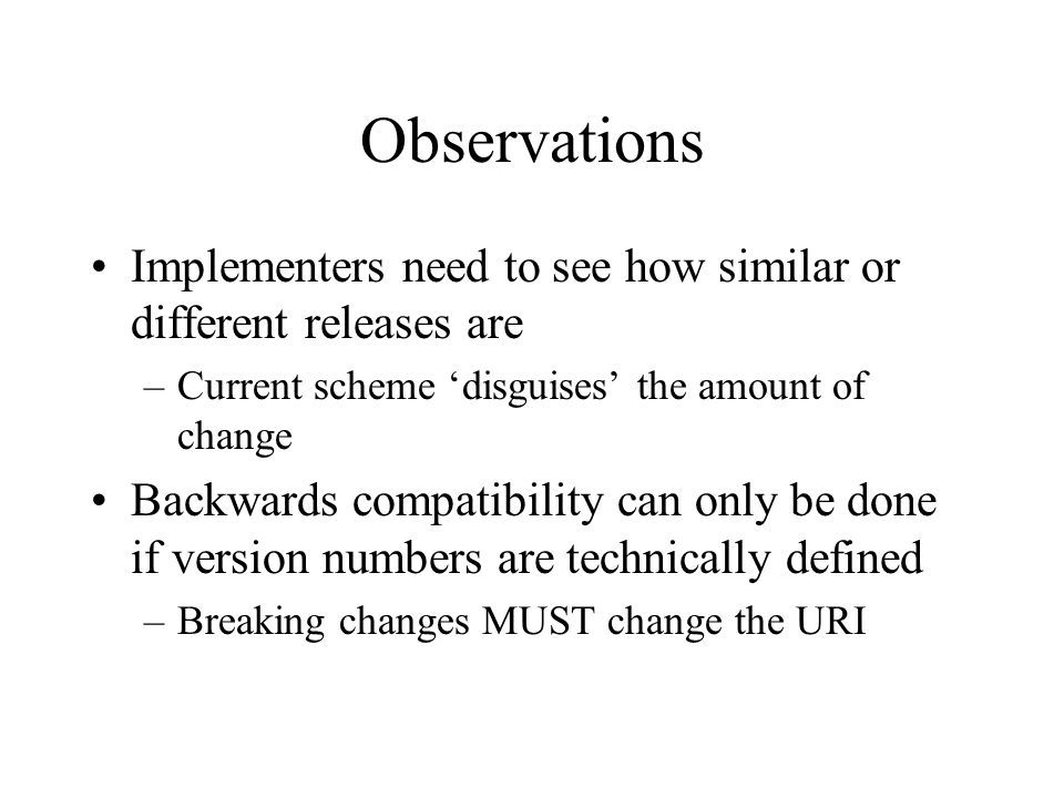 Observations Implementers need to see how similar or different releases are –Current scheme disguises the amount of change Backwards compatibility can only be done if version numbers are technically defined –Breaking changes MUST change the URI