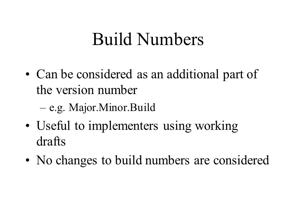 Build Numbers Can be considered as an additional part of the version number –e.g. Major.Minor.Build Useful to implementers using working drafts No cha