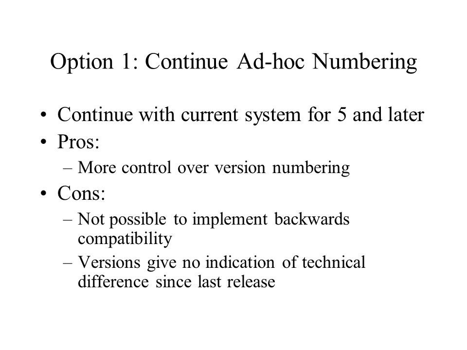 Option 1: Continue Ad-hoc Numbering Continue with current system for 5 and later Pros: –More control over version numbering Cons: –Not possible to implement backwards compatibility –Versions give no indication of technical difference since last release