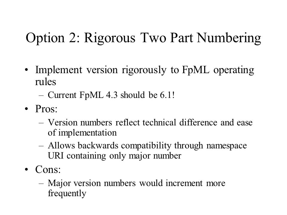 Option 2: Rigorous Two Part Numbering Implement version rigorously to FpML operating rules –Current FpML 4.3 should be 6.1.