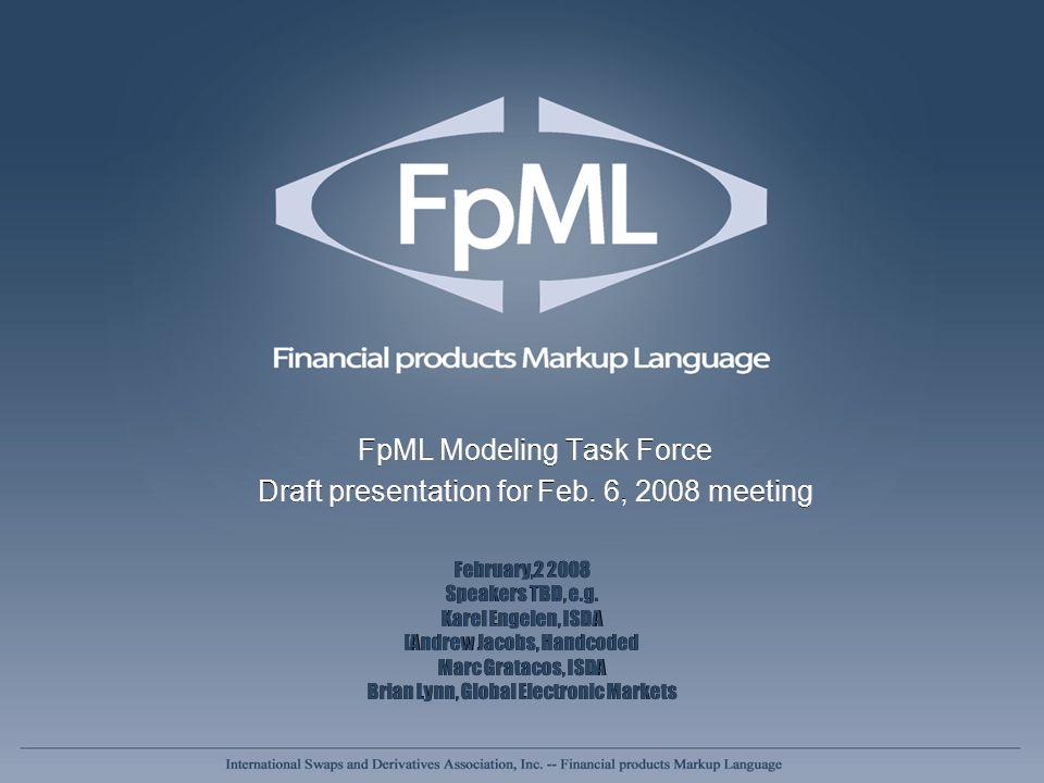 FpML Modeling Task Force Draft presentation for Feb. 6, 2008 meeting FpML Modeling Task Force Draft presentation for Feb. 6, 2008 meeting February,2 2