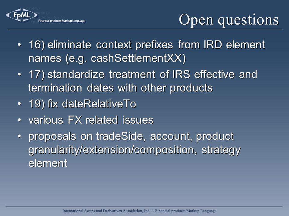 Open questions 16) eliminate context prefixes from IRD element names (e.g. cashSettlementXX) 17) standardize treatment of IRS effective and terminatio