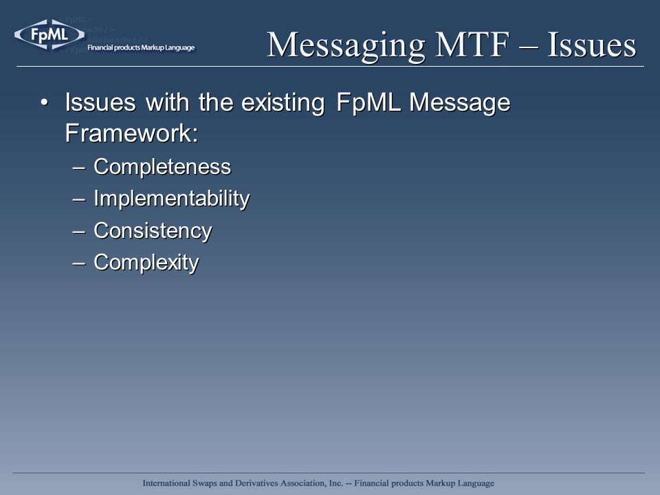 Messaging MTF – Issues Issues with the existing FpML Message Framework: –Completeness –Implementability –Consistency –Complexity Issues with the exist