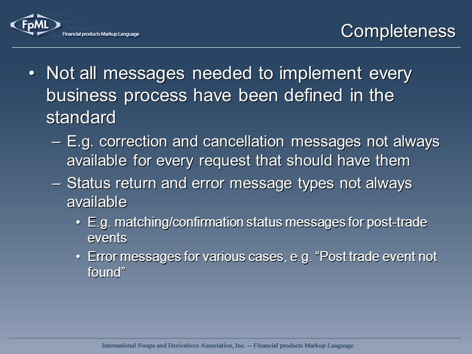Completeness Not all messages needed to implement every business process have been defined in the standard –E.g. correction and cancellation messages