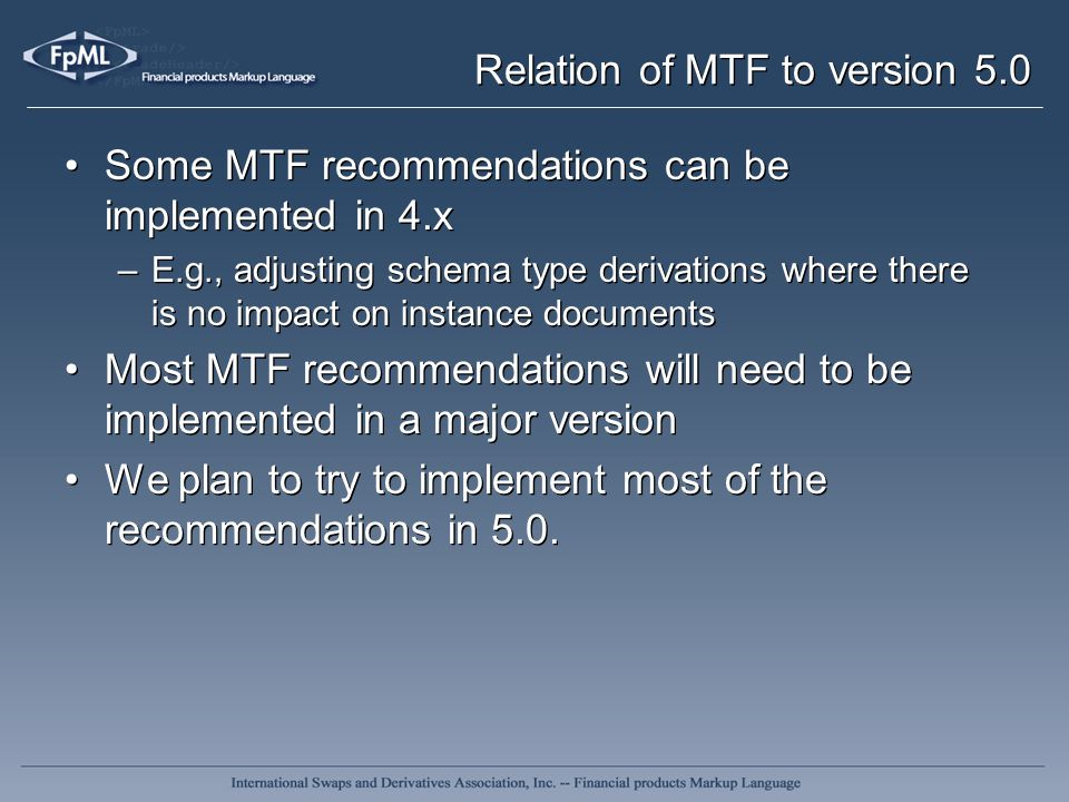 Relation of MTF to version 5.0 Some MTF recommendations can be implemented in 4.x –E.g., adjusting schema type derivations where there is no impact on
