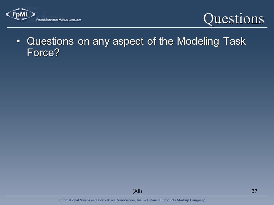 (All)37 Questions Questions on any aspect of the Modeling Task Force?