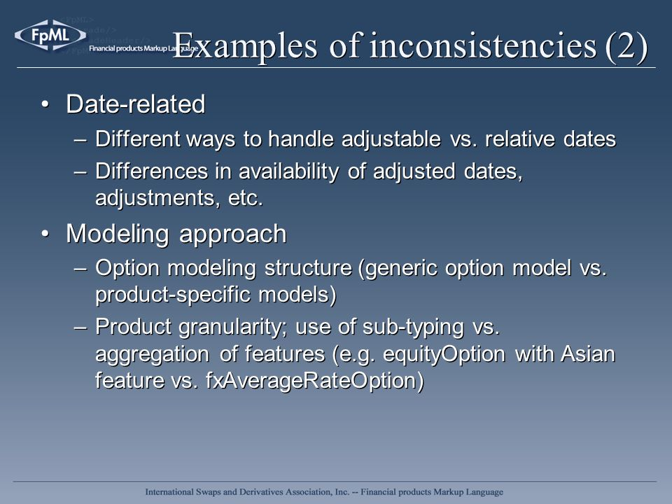 Examples of inconsistencies (2) Date-related –Different ways to handle adjustable vs. relative dates –Differences in availability of adjusted dates, a