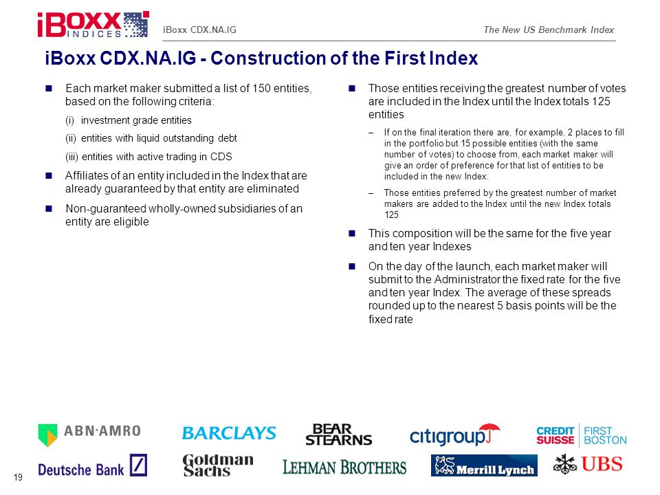 Reference (apr02) The New US Benchmark IndexiBoxx CDX.NA.IG 19 iBoxx CDX.NA.IG - Construction of the First Index Each market maker submitted a list of