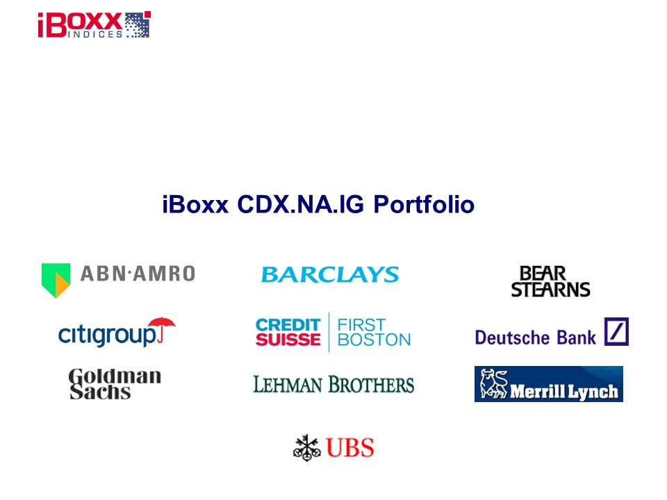 Reference (apr02) The New US Benchmark IndexiBoxx CDX.NA.IG 8 Static portfolio of equally weighted credit default swaps on 125 North American Reference Entities* Rules based approach to construction New series of iBoxx CDX.NA.IG issued every 6 months Suits investors looking for a diversified North American credit portfolio * See Portfolio Rules of Construction Relative value trades Efficient tool for directional trading Relative value trades Efficient tool for directional trading Quick credit exposure Liquidity Management tool Asset Managers Bank Prop Desks Hedge Funds Captures spread direction and performance of the benchmark index Media Suitable for portfolio hedging Easy ramp-up Suitable for portfolio balancing Credit diversification tool Bank Portfolio Managers Easy access to diversified US risk Corporate Treasury Correlation Trading Desks Proxy hedge against senior CDO credit portfolio Insurance