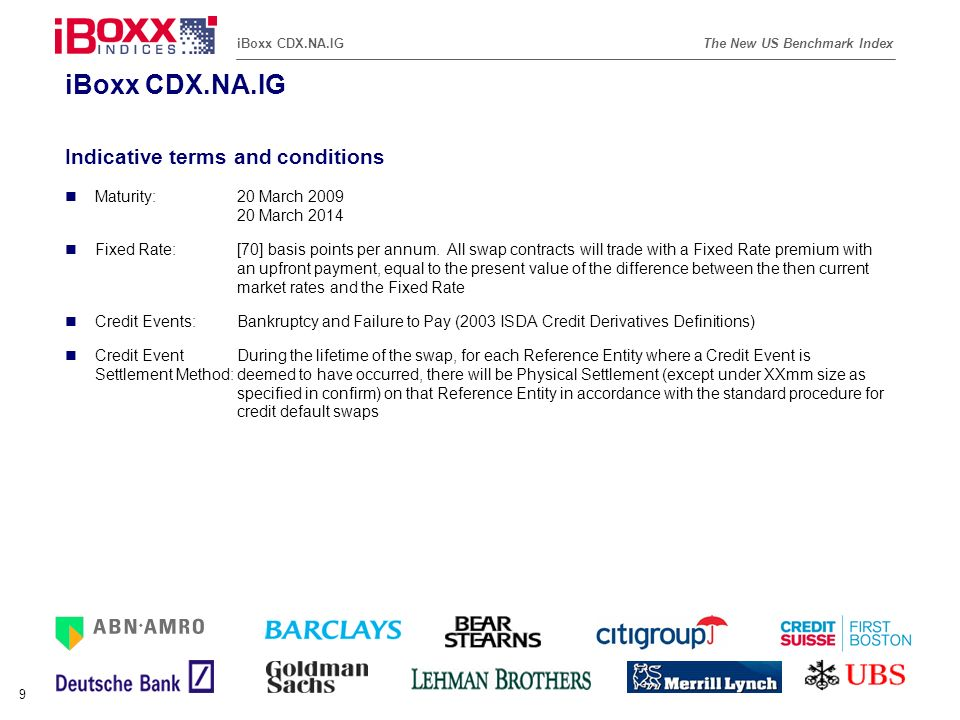 Reference (apr02) The New US Benchmark IndexiBoxx CDX.NA.IG 9 Indicative terms and conditions Maturity:20 March 2009 20 March 2014 Fixed Rate:[70] bas
