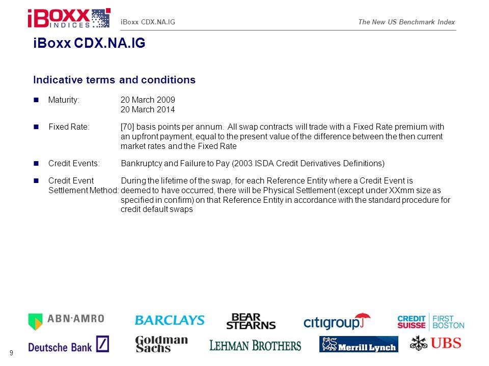Reference (apr02) The New US Benchmark IndexiBoxx CDX.NA.IG 10 iBoxx CDX.NA.IG - Ratings and Sector Breakdown * Source: Bloomberg Moody s Rating Breakdown * 0% 5% 10% 15% 20% 25% 30% AaaAa1Aa2Aa3A1A2A3Baa1Baa2Baa3