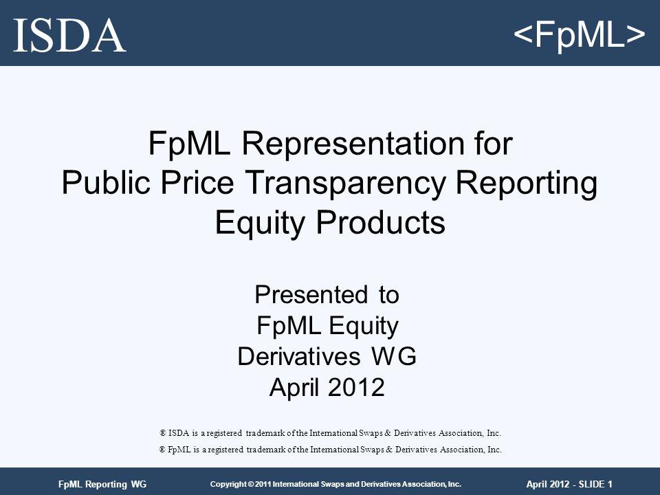 April 2012 - SLIDE 1 Copyright © 2011 International Swaps and Derivatives Association, Inc. FpML Reporting WG FpML Representation for Public Price Tra