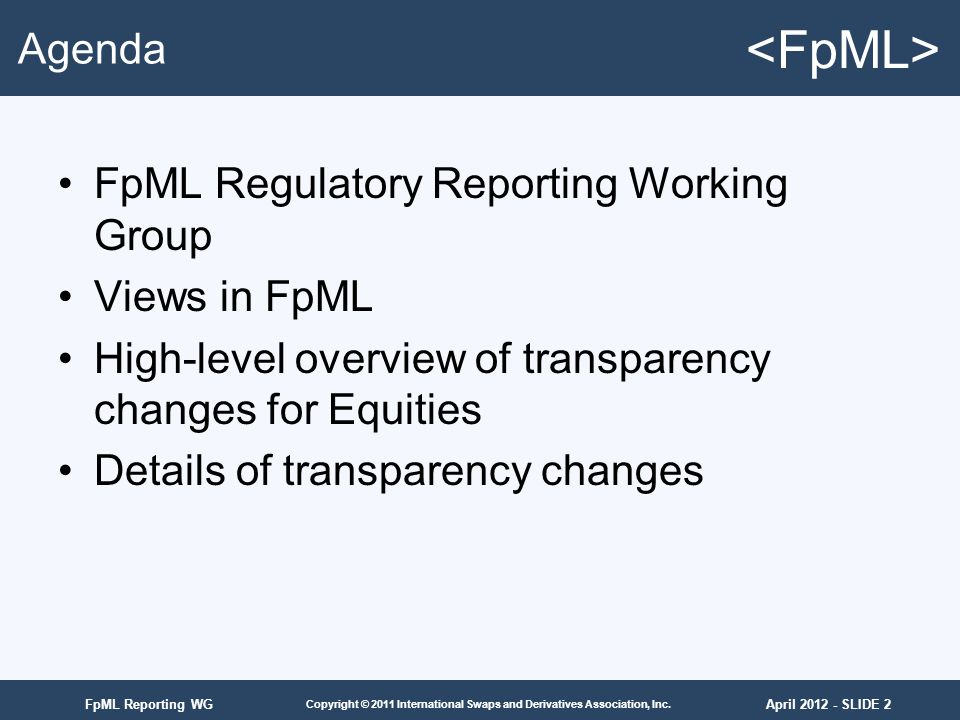 April 2012 - SLIDE 2 Copyright © 2011 International Swaps and Derivatives Association, Inc. FpML Reporting WG Agenda FpML Regulatory Reporting Working