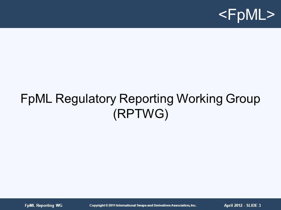 April 2012 - SLIDE 3 Copyright © 2011 International Swaps and Derivatives Association, Inc. FpML Reporting WG FpML Regulatory Reporting Working Group