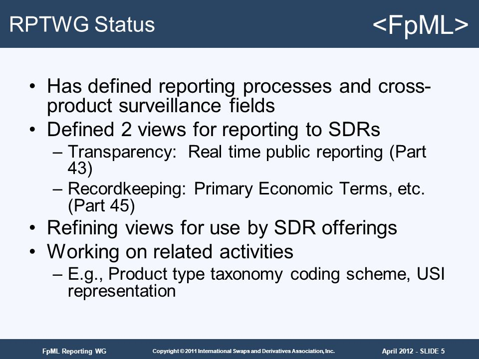 April 2012 - SLIDE 5 Copyright © 2011 International Swaps and Derivatives Association, Inc. FpML Reporting WG RPTWG Status Has defined reporting proce