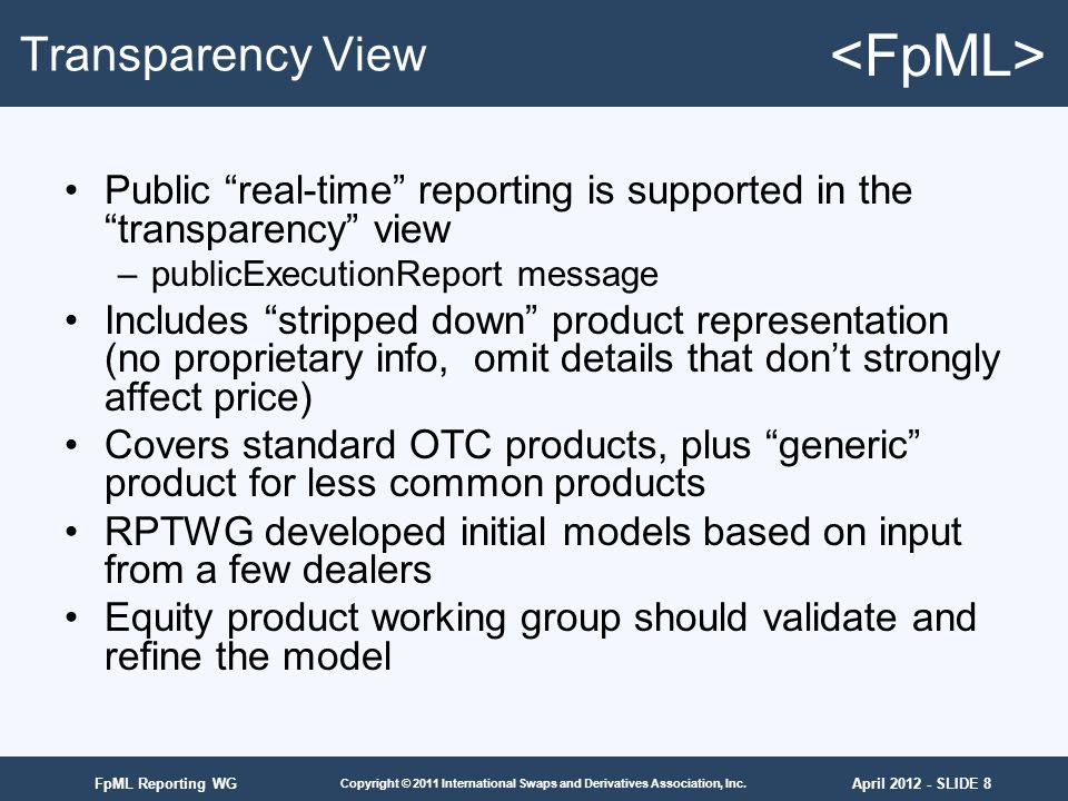 April 2012 - SLIDE 8 Copyright © 2011 International Swaps and Derivatives Association, Inc. FpML Reporting WG Transparency View Public real-time repor